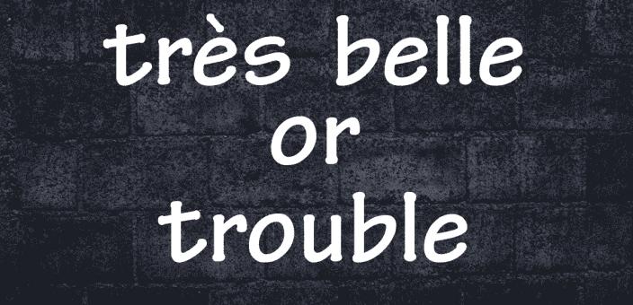 Très belle or Trouble?